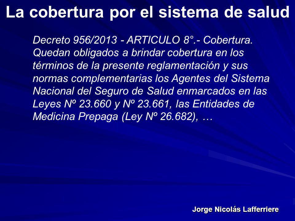 Jorge Nicolás Lafferriere La cobertura por el sistema de salud Decreto 956/2013 - ARTICULO 8°.- Cobertura. Quedan obligados a brindar cobertura en los