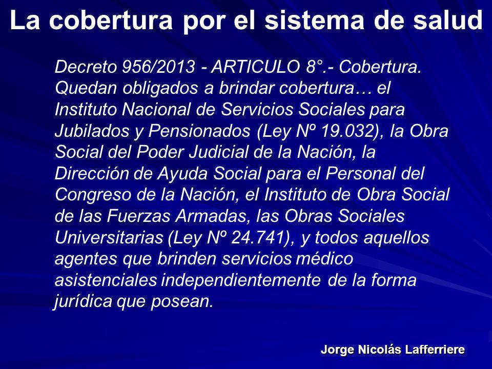 Jorge Nicolás Lafferriere La cobertura por el sistema de salud Decreto 956/2013 - ARTICULO 8°.- Cobertura. Quedan obligados a brindar cobertura… el In