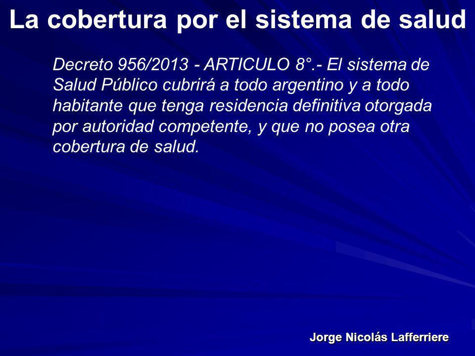 Jorge Nicolás Lafferriere La cobertura por el sistema de salud Decreto 956/2013 - ARTICULO 8°.- El sistema de Salud Público cubrirá a todo argentino y