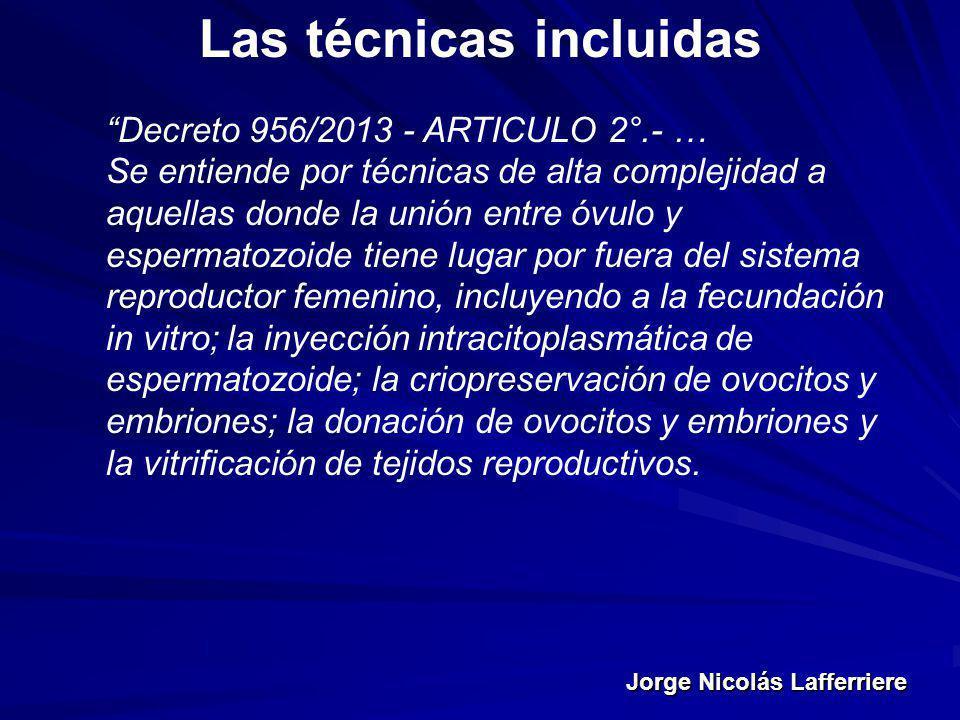 Jorge Nicolás Lafferriere Las técnicas incluidas Decreto 956/2013 - ARTICULO 2°.- … Se entiende por técnicas de alta complejidad a aquellas donde la u