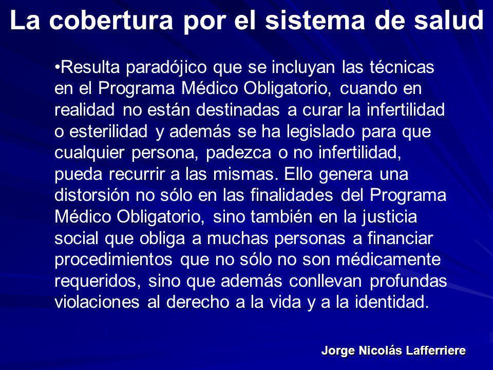 Jorge Nicolás Lafferriere La cobertura por el sistema de salud Resulta paradójico que se incluyan las técnicas en el Programa Médico Obligatorio, cuan