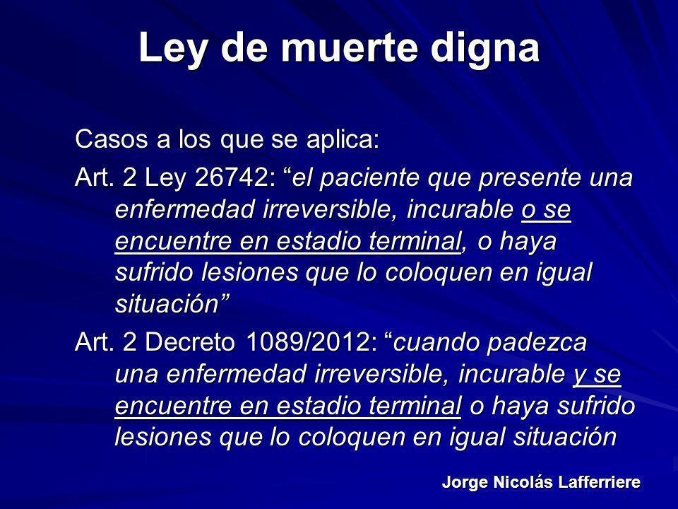 Jorge Nicolás Lafferriere Ley de muerte digna Casos a los que se aplica: Art. 2 Ley 26742: el paciente que presente una enfermedad irreversible, incur
