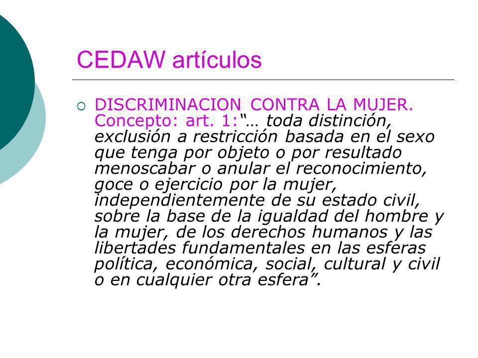 CEDAW artículos DISCRIMINACION CONTRA LA MUJER. Concepto: art. 1:… toda distinción, exclusión a restricción basada en el sexo que tenga por objeto o p