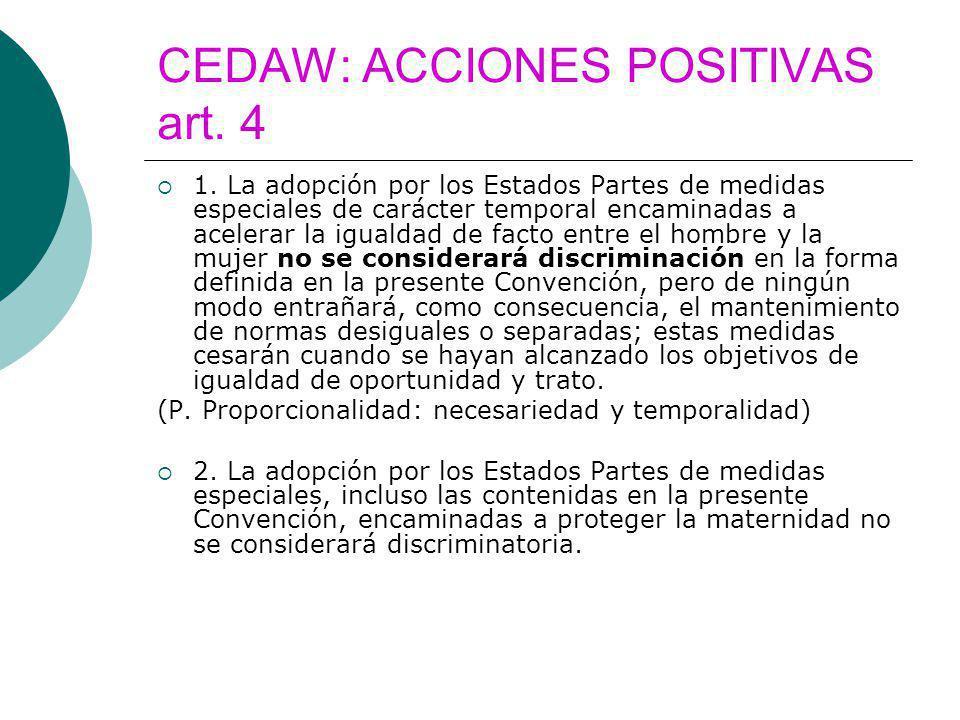 CEDAW: ACCIONES POSITIVAS art. 4 1. La adopción por los Estados Partes de medidas especiales de carácter temporal encaminadas a acelerar la igualdad d