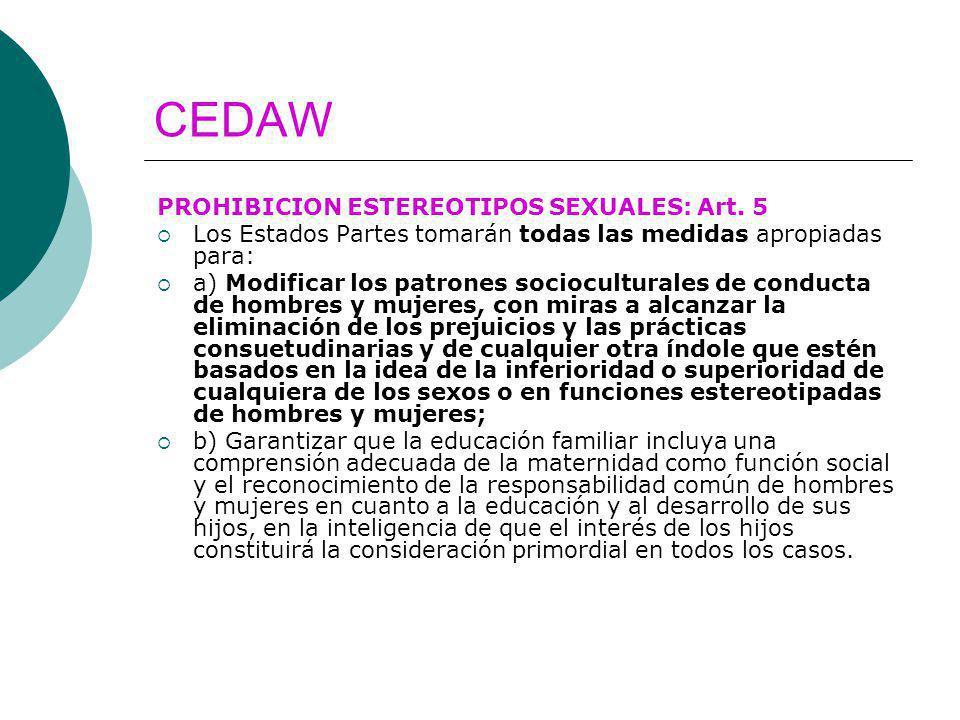 CEDAW PROHIBICION ESTEREOTIPOS SEXUALES: Art. 5 Los Estados Partes tomarán todas las medidas apropiadas para: a) Modificar los patrones socioculturale