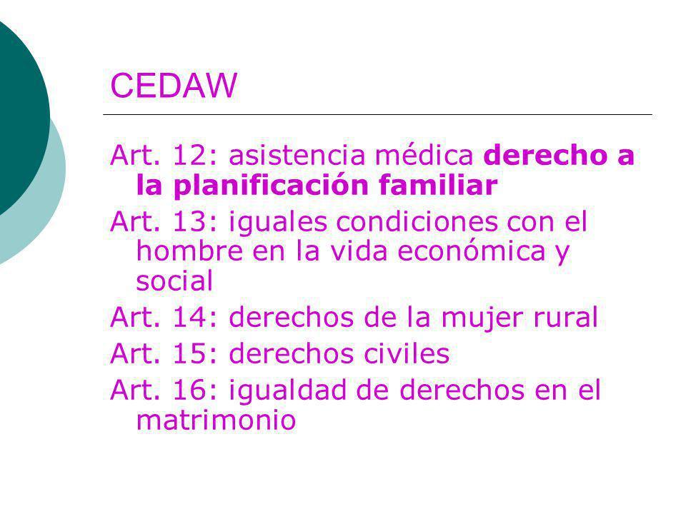 CEDAW Art. 12: asistencia médica derecho a la planificación familiar Art. 13: iguales condiciones con el hombre en la vida económica y social Art. 14: