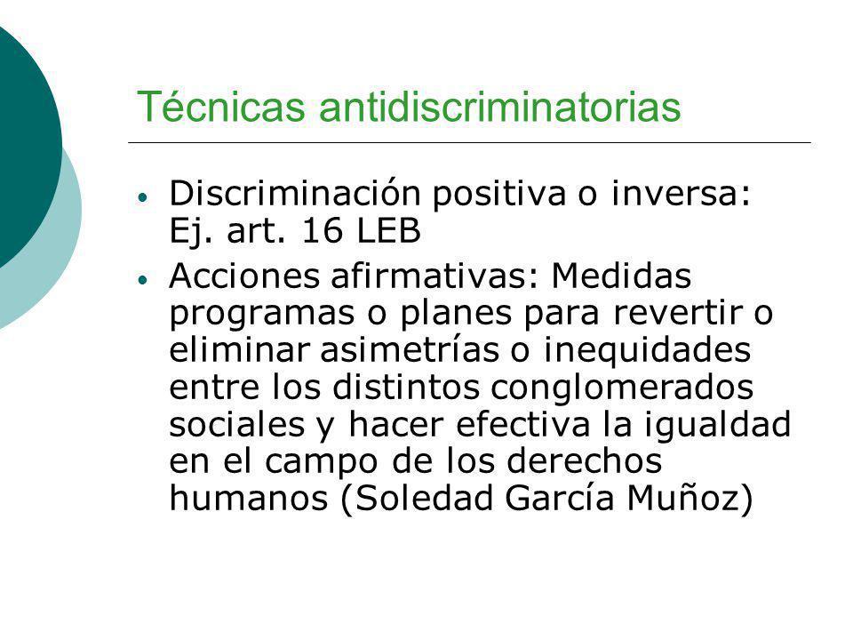 Técnicas antidiscriminatorias Discriminación positiva o inversa: Ej. art. 16 LEB Acciones afirmativas: Medidas programas o planes para revertir o elim