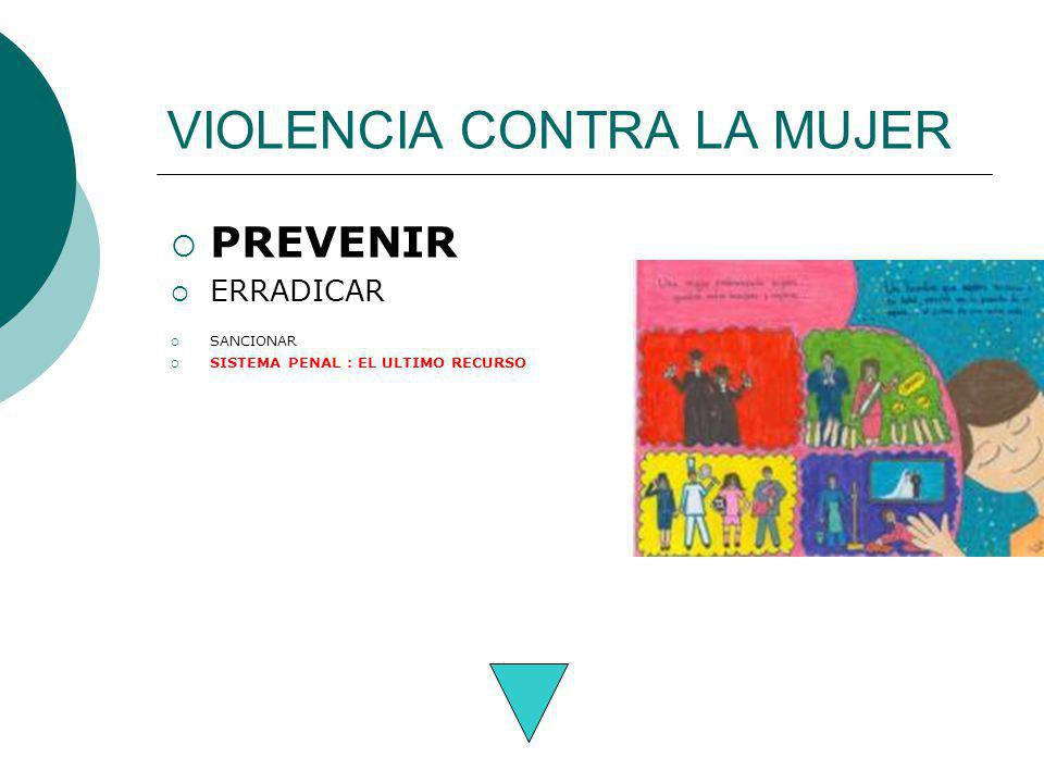 VIOLENCIA CONTRA LA MUJER PREVENIR ERRADICAR SANCIONAR SISTEMA PENAL : EL ULTIMO RECURSO