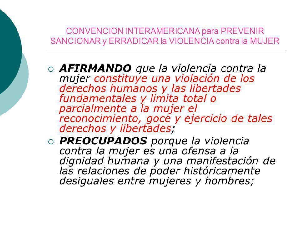CONVENCION INTERAMERICANA para PREVENIR SANCIONAR y ERRADICAR la VIOLENCIA contra la MUJER AFIRMANDO que la violencia contra la mujer constituye una v