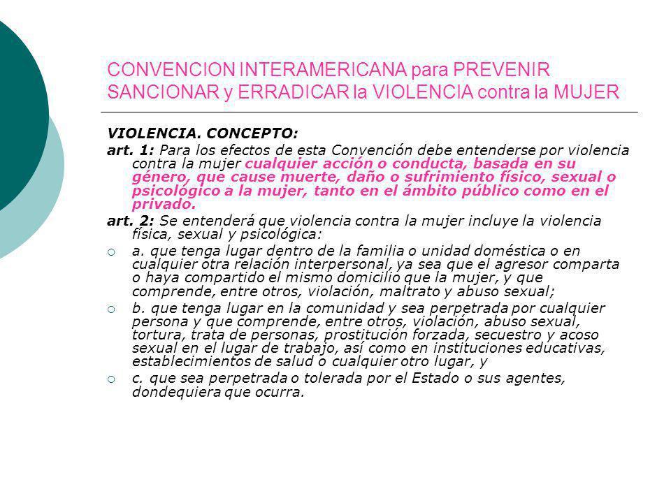 CONVENCION INTERAMERICANA para PREVENIR SANCIONAR y ERRADICAR la VIOLENCIA contra la MUJER VIOLENCIA. CONCEPTO: art. 1: Para los efectos de esta Conve
