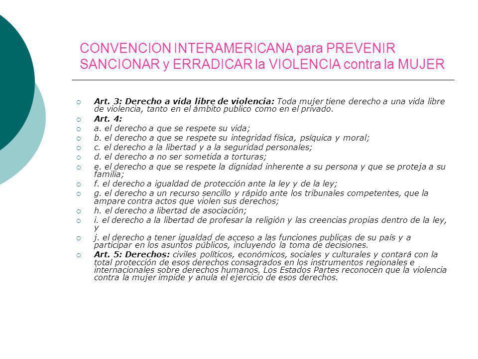 CONVENCION INTERAMERICANA para PREVENIR SANCIONAR y ERRADICAR la VIOLENCIA contra la MUJER Art. 3: Derecho a vida libre de violencia: Toda mujer tiene