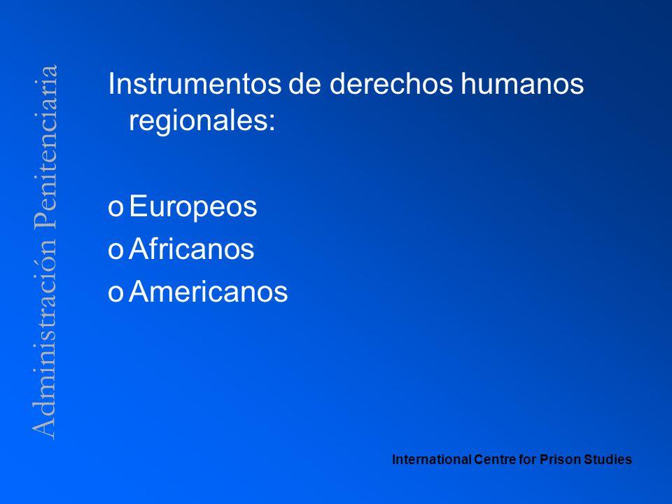 Administración Penitenciaria Instrumentos de derechos humanos regionales: oEuropeos oAfricanos oAmericanos International Centre for Prison Studies