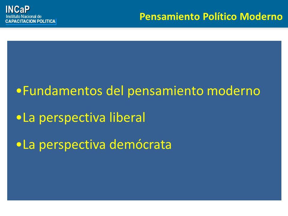 INCaP Instituto Nacional de CAPACITACION POLITICA Pensamiento Político Moderno Fundamentos del pensamiento moderno La perspectiva liberal La perspectiva demócrata