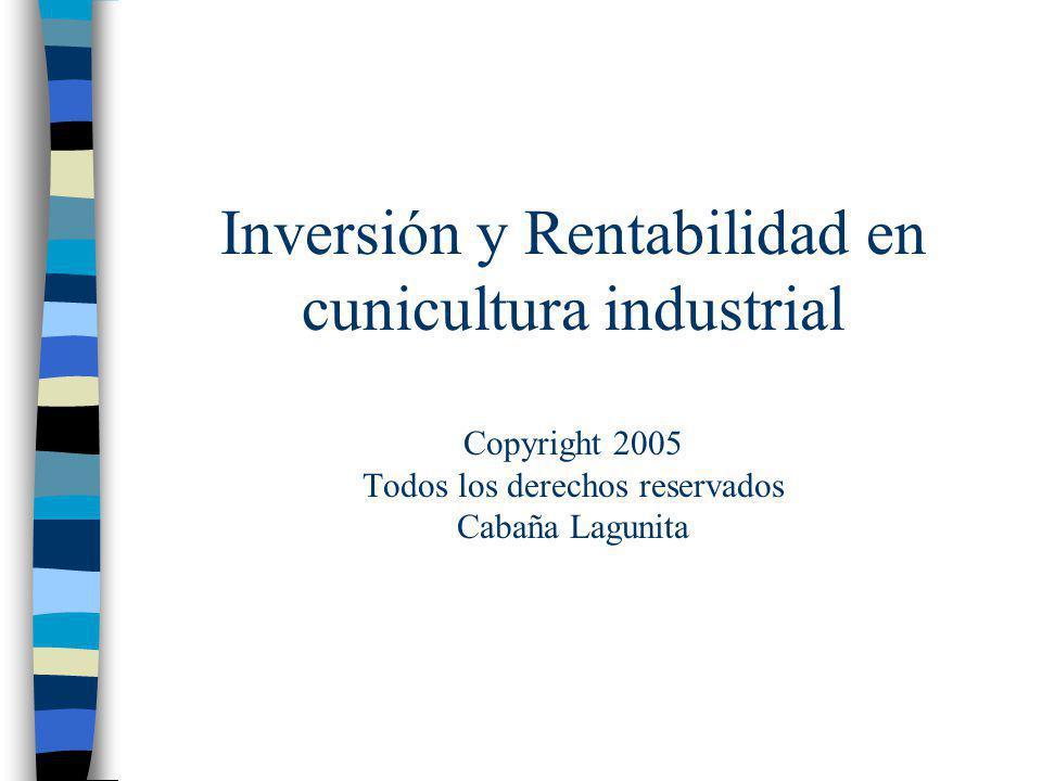 Inversión y Rentabilidad en cunicultura industrial Copyright 2005 Todos los derechos reservados Cabaña Lagunita