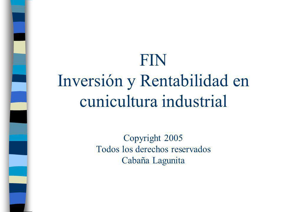 FIN Inversión y Rentabilidad en cunicultura industrial Copyright 2005 Todos los derechos reservados Cabaña Lagunita