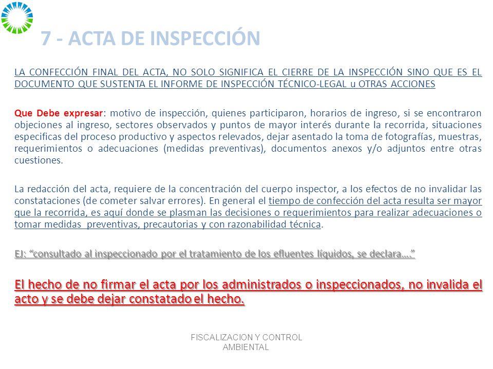 7 - ACTA DE INSPECCIÓN LA CONFECCIÓN FINAL DEL ACTA, NO SOLO SIGNIFICA EL CIERRE DE LA INSPECCIÓN SINO QUE ES EL DOCUMENTO QUE SUSTENTA EL INFORME DE INSPECCIÓN TÉCNICO-LEGAL u OTRAS ACCIONES Que Debe expresar: motivo de inspección, quienes participaron, horarios de ingreso, si se encontraron objeciones al ingreso, sectores observados y puntos de mayor interés durante la recorrida, situaciones especificas del proceso productivo y aspectos relevados, dejar asentado la toma de fotografías, muestras, requerimientos o adecuaciones (medidas preventivas), documentos anexos y/o adjuntos entre otras cuestiones.
