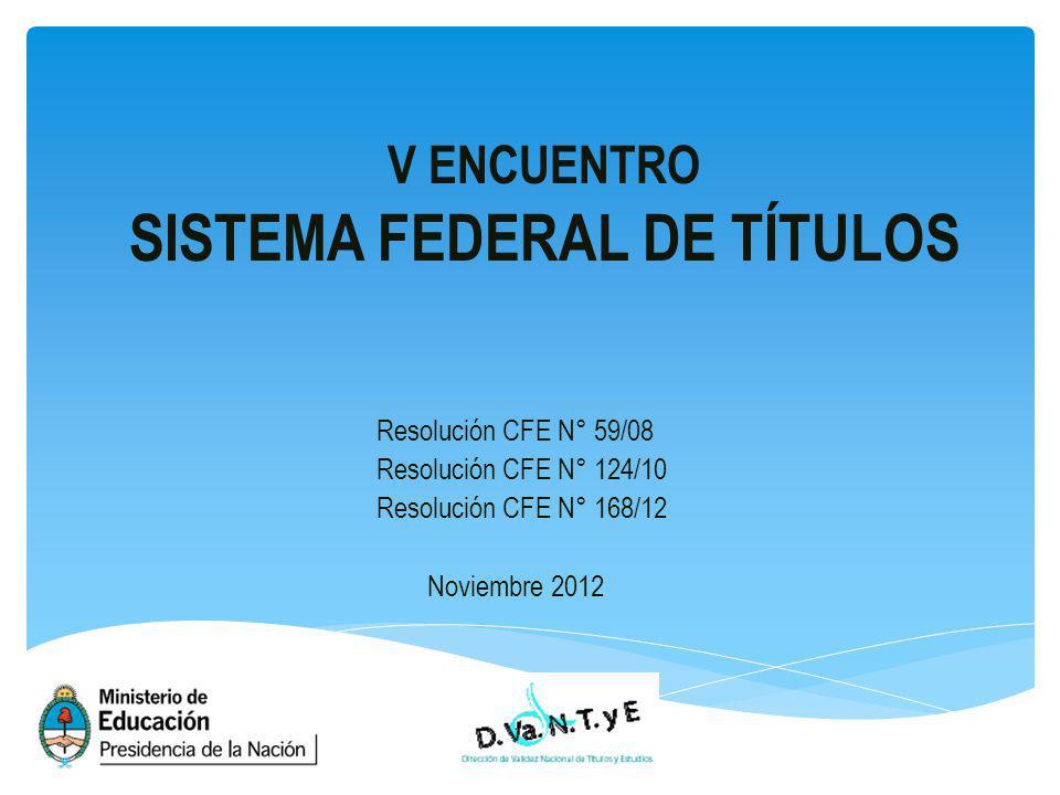 V ENCUENTRO SISTEMA FEDERAL DE TÍTULOS Resolución CFE N° 59/08 Resolución CFE N° 124/10 Resolución CFE N° 168/12 Noviembre 2012
