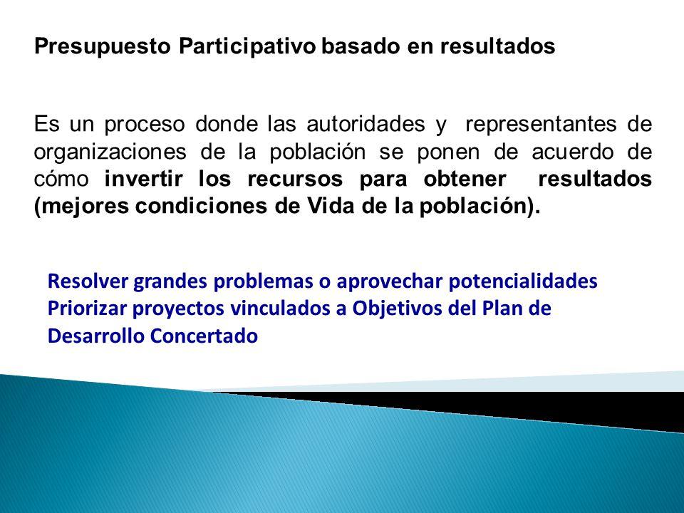 Presupuesto Participativo basado en resultados Es un proceso donde las autoridades y representantes de organizaciones de la población se ponen de acue