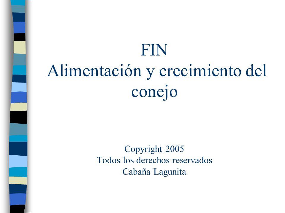 FIN Alimentación y crecimiento del conejo Copyright 2005 Todos los derechos reservados Cabaña Lagunita
