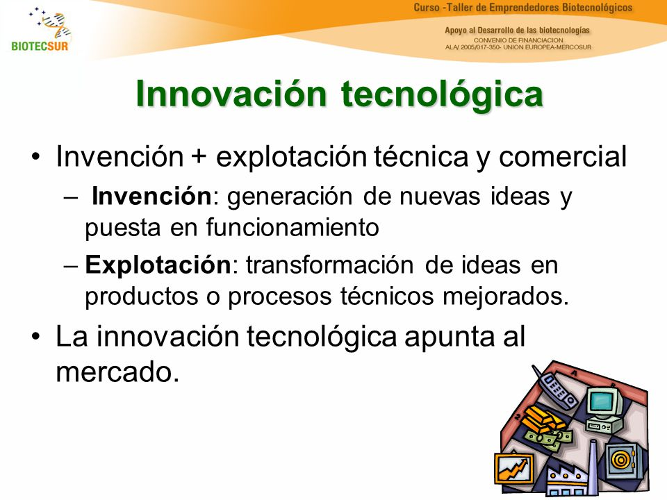Innovación tecnológica Invención + explotación técnica y comercial – Invención: generación de nuevas ideas y puesta en funcionamiento –Explotación: tr