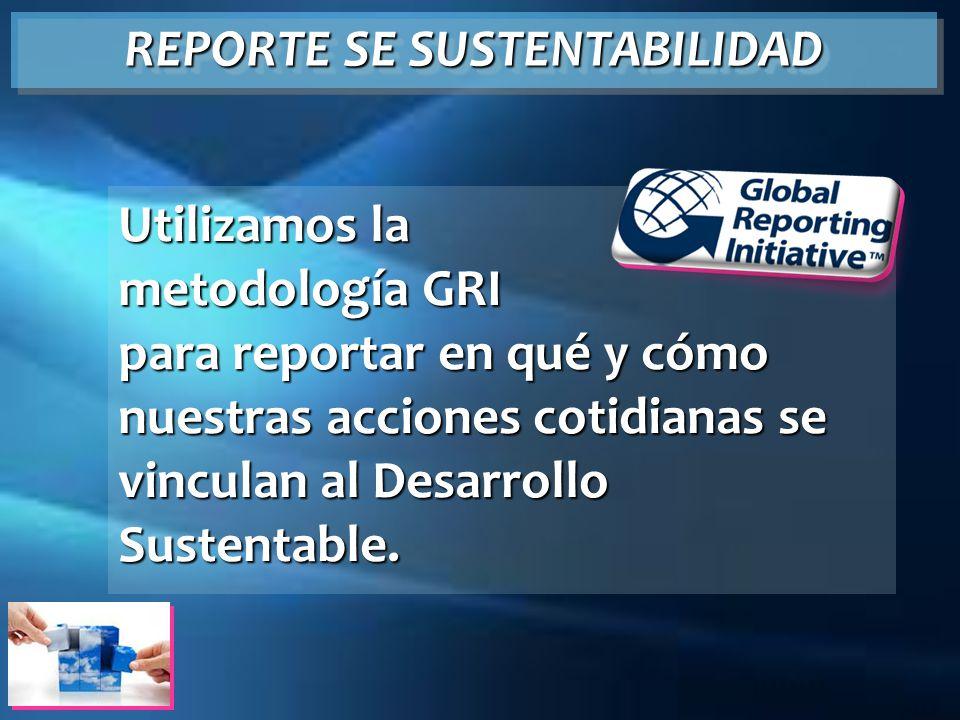 Utilizamos la metodología GRI para reportar en qué y cómo nuestras acciones cotidianas se vinculan al Desarrollo Sustentable. REPORTE SE SUSTENTABILID