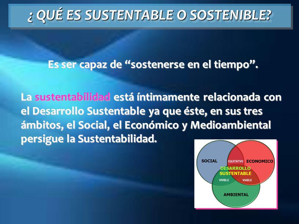 ¿ QUÉ ES SUSTENTABLE O SOSTENIBLE? Es ser capaz de sostenerse en el tiempo. La sustentabilidad está íntimamente relacionada con el Desarrollo Sustenta