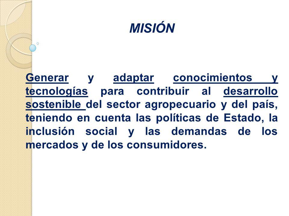 MISIÓN Generar y adaptar conocimientos y tecnologías para contribuir al desarrollo sostenible del sector agropecuario y del país, teniendo en cuenta las políticas de Estado, la inclusión social y las demandas de los mercados y de los consumidores.