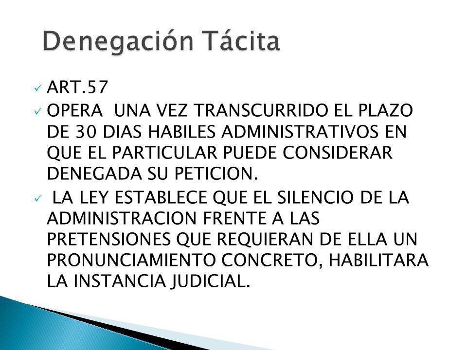 Denegación Tácita ART.57 OPERA UNA VEZ TRANSCURRIDO EL PLAZO DE 30 DIAS HABILES ADMINISTRATIVOS EN QUE EL PARTICULAR PUEDE CONSIDERAR DENEGADA SU PETI