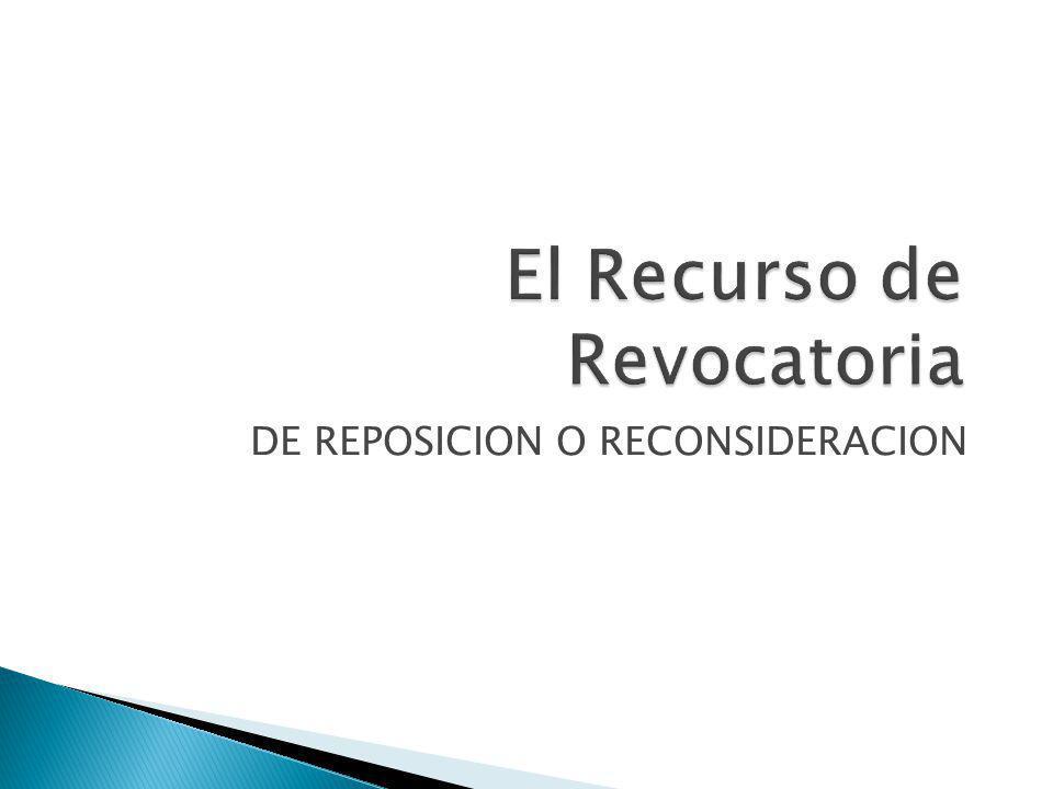 El Recurso de Revocatoria DE REPOSICION O RECONSIDERACION