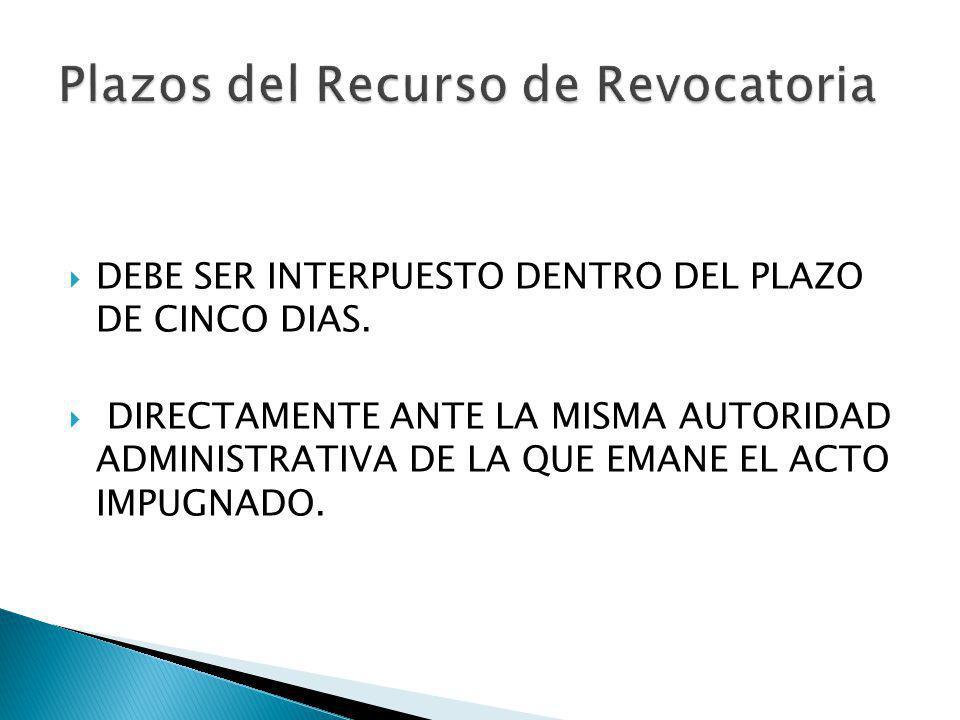 DEBE SER INTERPUESTO DENTRO DEL PLAZO DE CINCO DIAS. DIRECTAMENTE ANTE LA MISMA AUTORIDAD ADMINISTRATIVA DE LA QUE EMANE EL ACTO IMPUGNADO. Plazos del