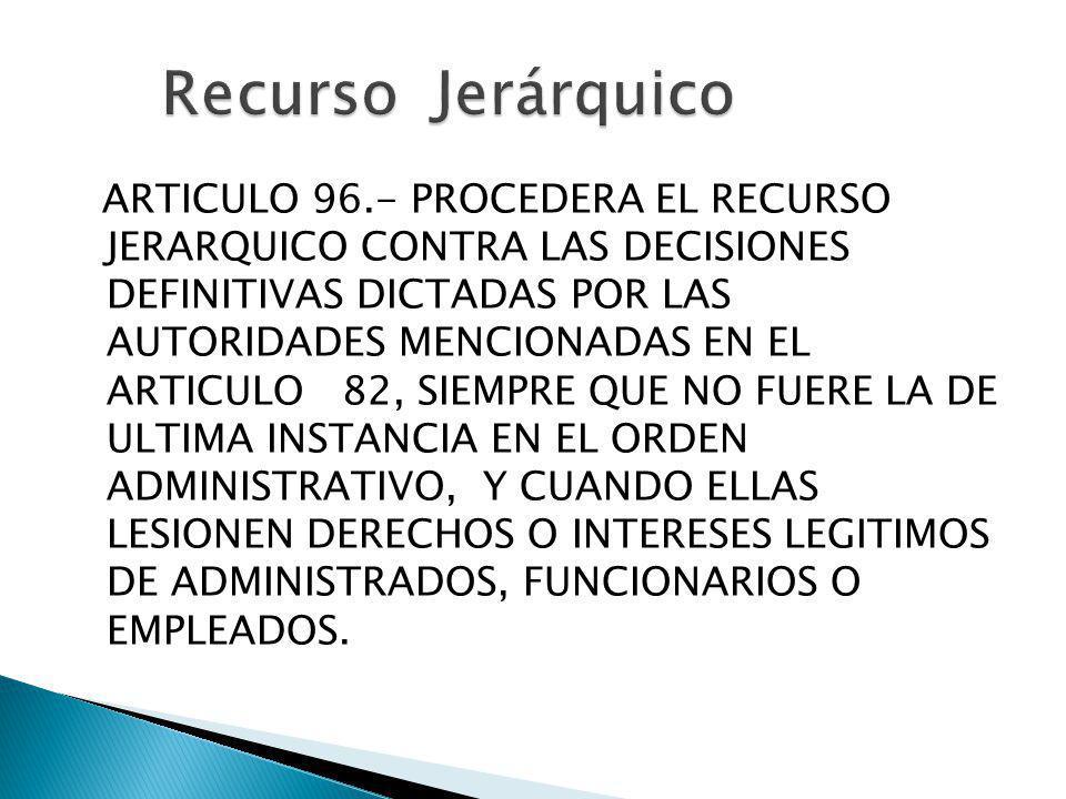 ARTICULO 96.- PROCEDERA EL RECURSO JERARQUICO CONTRA LAS DECISIONES DEFINITIVAS DICTADAS POR LAS AUTORIDADES MENCIONADAS EN EL ARTICULO 82, SIEMPRE QU