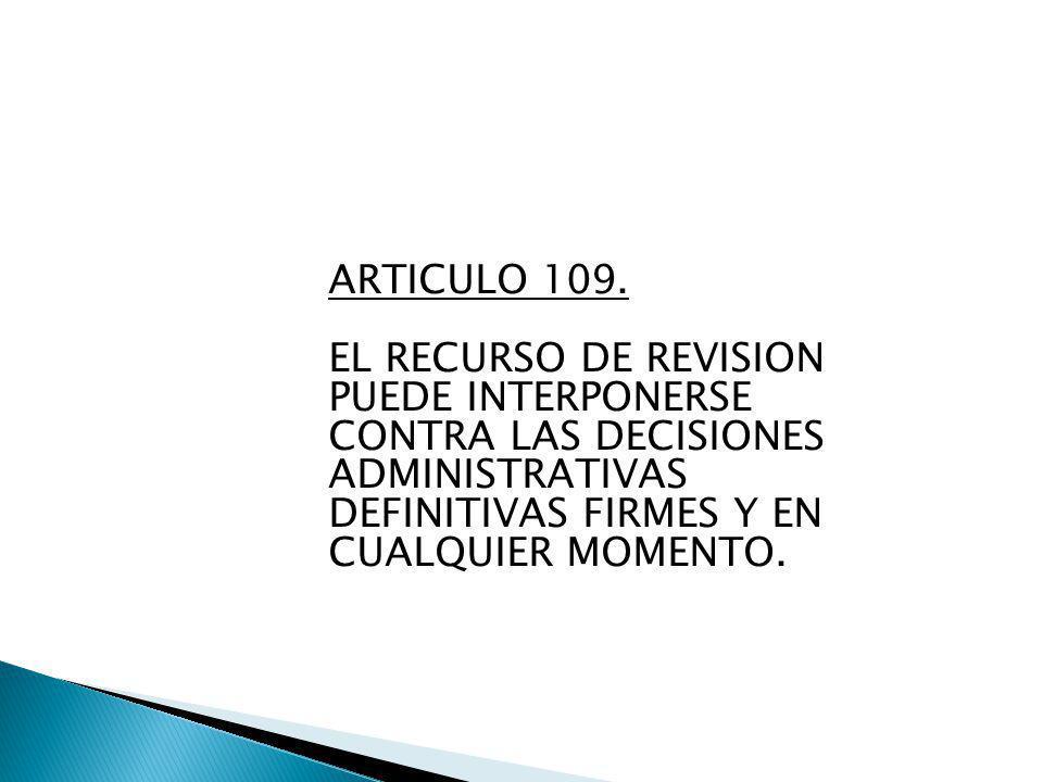 ARTICULO 109. EL RECURSO DE REVISION PUEDE INTERPONERSE CONTRA LAS DECISIONES ADMINISTRATIVAS DEFINITIVAS FIRMES Y EN CUALQUIER MOMENTO.