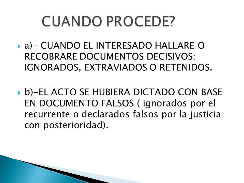 a)- CUANDO EL INTERESADO HALLARE O RECOBRARE DOCUMENTOS DECISIVOS: IGNORADOS, EXTRAVIADOS O RETENIDOS. b)-EL ACTO SE HUBIERA DICTADO CON BASE EN DOCUM