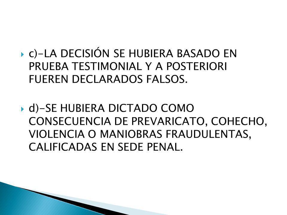 c)-LA DECISIÓN SE HUBIERA BASADO EN PRUEBA TESTIMONIAL Y A POSTERIORI FUEREN DECLARADOS FALSOS. d)-SE HUBIERA DICTADO COMO CONSECUENCIA DE PREVARICATO