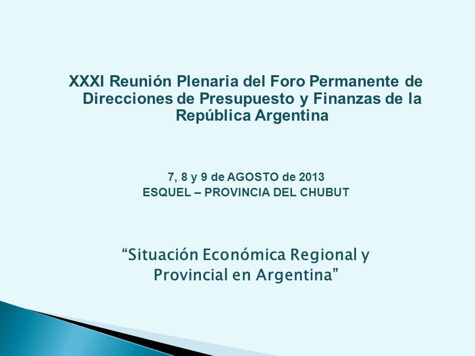 XXXI Reunión Plenaria del Foro Permanente de Direcciones de Presupuesto y Finanzas de la República Argentina 7, 8 y 9 de AGOSTO de 2013 ESQUEL – PROVINCIA DEL CHUBUT Situación Económica Regional y Provincial en Argentina