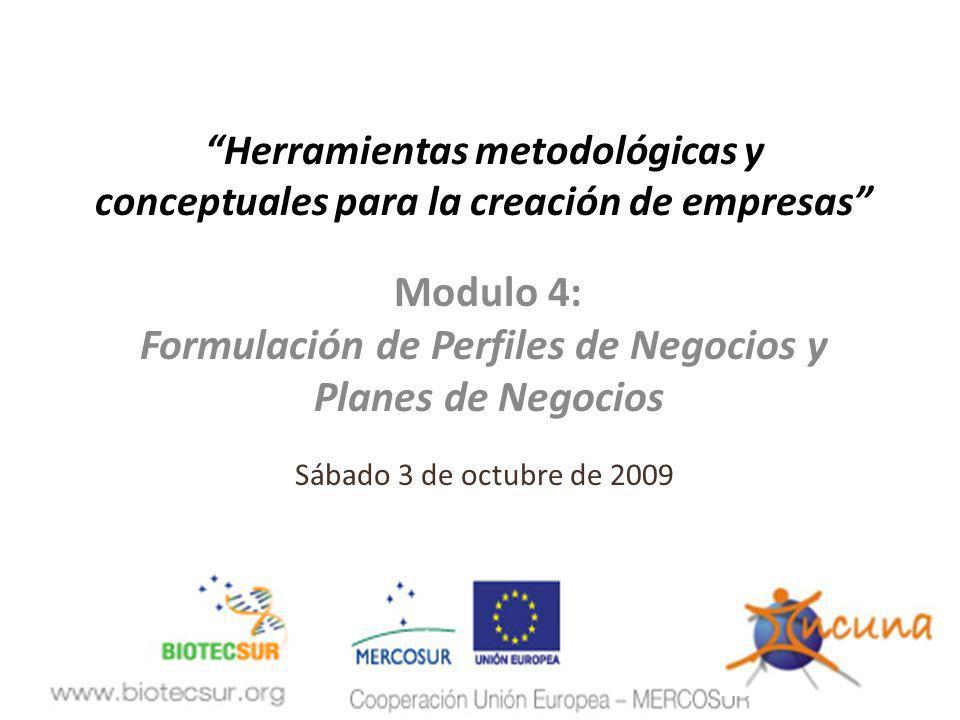 Herramientas metodológicas y conceptuales para la creación de empresas Modulo 4: Formulación de Perfiles de Negocios y Planes de Negocios Sábado 3 de