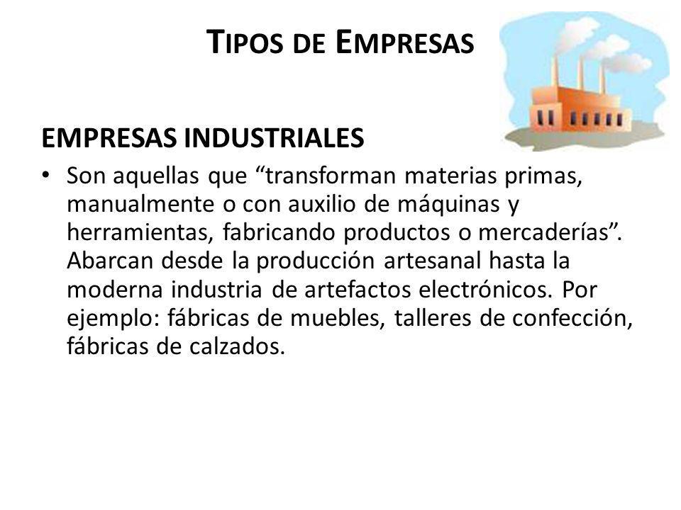 T IPOS DE E MPRESAS EMPRESAS INDUSTRIALES Son aquellas que transforman materias primas, manualmente o con auxilio de máquinas y herramientas, fabrican