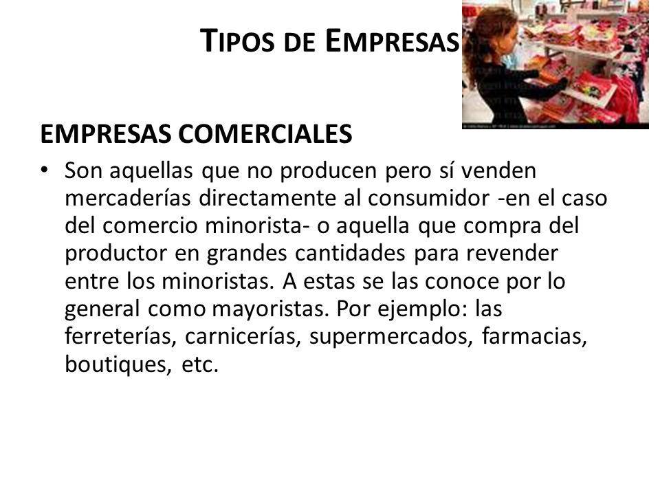 T IPOS DE E MPRESAS EMPRESAS COMERCIALES Son aquellas que no producen pero sí venden mercaderías directamente al consumidor -en el caso del comercio m
