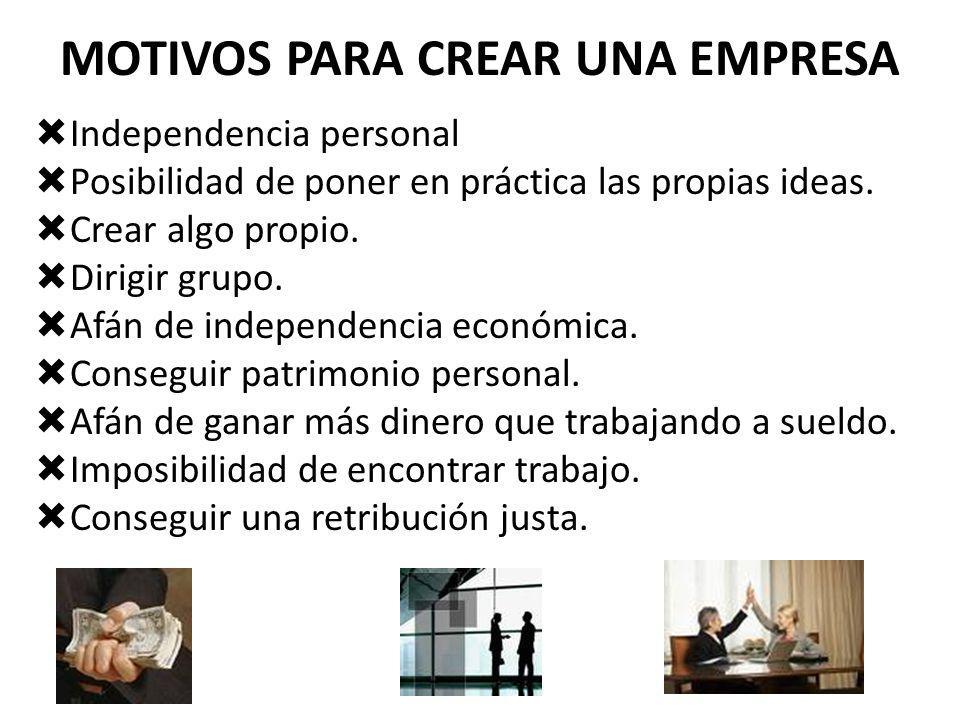 MOTIVOS PARA CREAR UNA EMPRESA Independencia personal Posibilidad de poner en práctica las propias ideas. Crear algo propio. Dirigir grupo. Afán de in