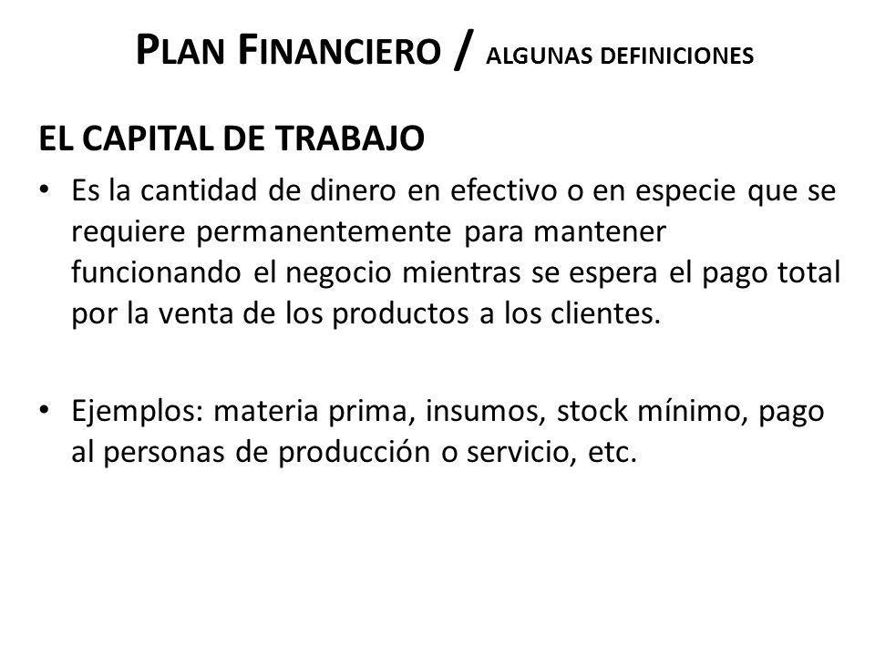 P LAN F INANCIERO / ALGUNAS DEFINICIONES EL CAPITAL DE TRABAJO Es la cantidad de dinero en efectivo o en especie que se requiere permanentemente para