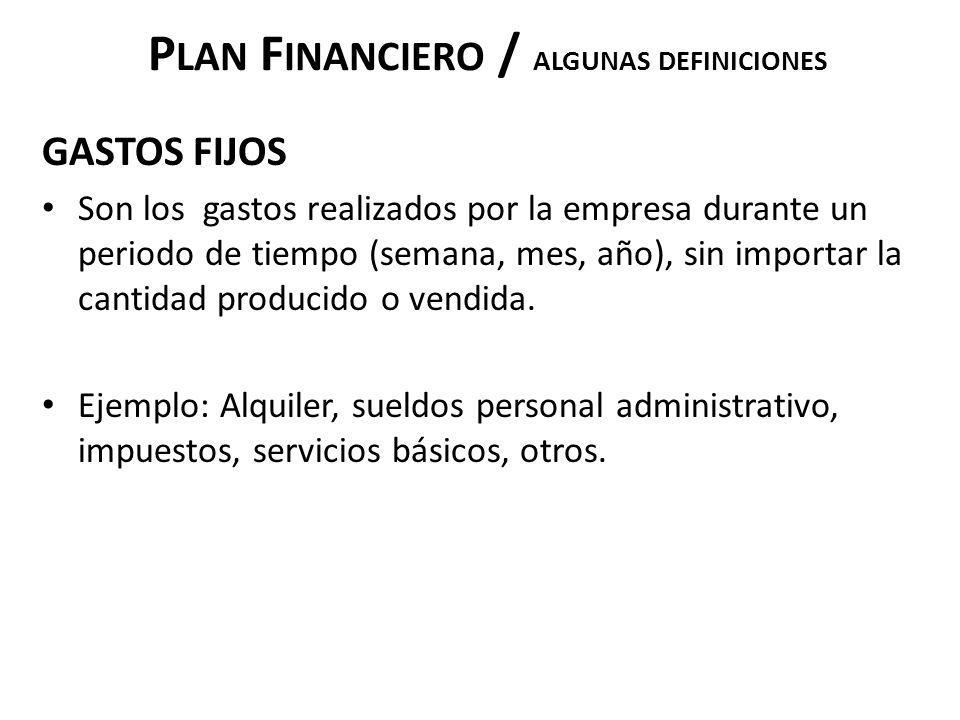 P LAN F INANCIERO / ALGUNAS DEFINICIONES GASTOS FIJOS Son los gastos realizados por la empresa durante un periodo de tiempo (semana, mes, año), sin im