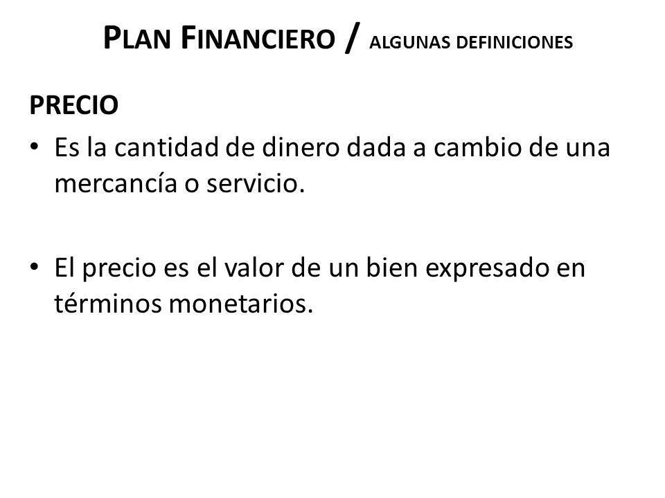 P LAN F INANCIERO / ALGUNAS DEFINICIONES PRECIO Es la cantidad de dinero dada a cambio de una mercancía o servicio. El precio es el valor de un bien e