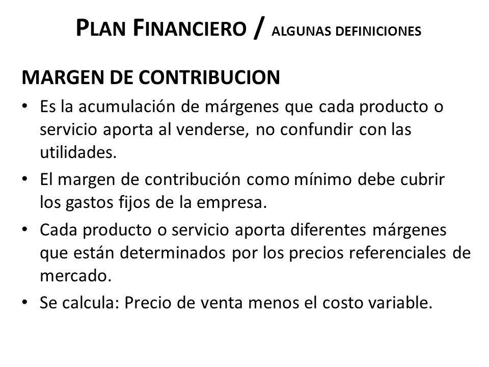 P LAN F INANCIERO / ALGUNAS DEFINICIONES MARGEN DE CONTRIBUCION Es la acumulación de márgenes que cada producto o servicio aporta al venderse, no conf