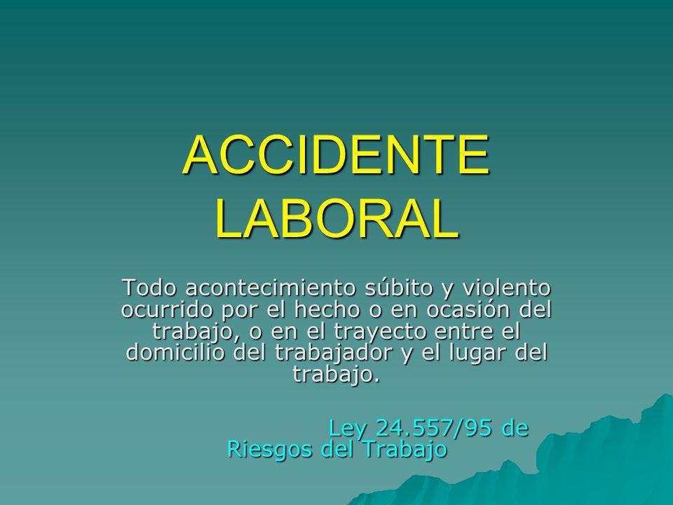 ACCIDENTE LABORAL Todo acontecimiento súbito y violento ocurrido por el hecho o en ocasión del trabajo, o en el trayecto entre el domicilio del trabajador y el lugar del trabajo.