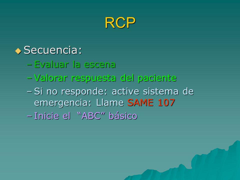 RCP Secuencia: Secuencia: –Evaluar la escena –Valorar respuesta del paciente –Si no responde: active sistema de emergencia: Llame SAME 107 –Inicie el