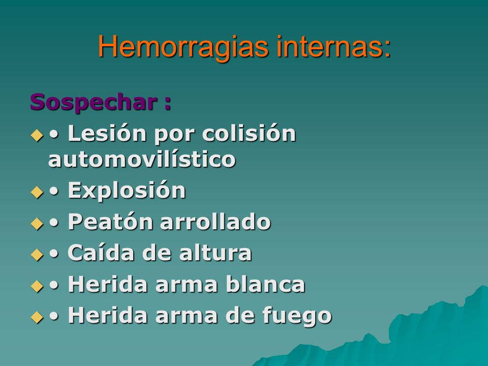 Hemorragias internas: Sospechar : Lesión por colisión automovilístico Lesión por colisión automovilístico Explosión Explosión Peatón arrollado Peatón