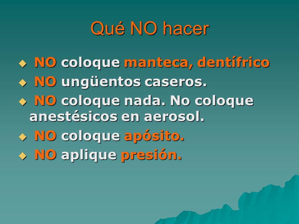Qué NO hacer NO coloque manteca, dentífrico NO coloque manteca, dentífrico NO ungüentos caseros.