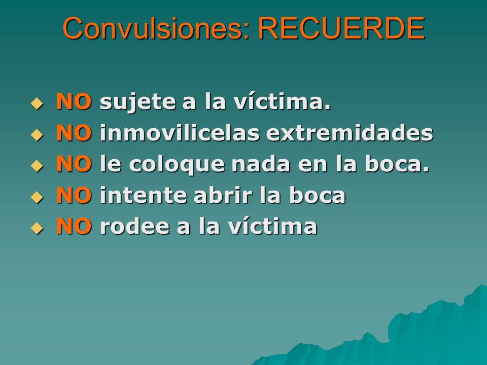 Convulsiones: RECUERDE NO sujete a la víctima. NO sujete a la víctima. NO inmovilicelas extremidades NO inmovilicelas extremidades NO le coloque nada