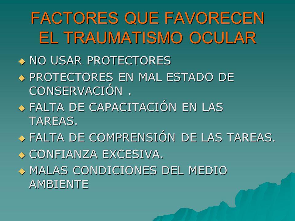FACTORES QUE FAVORECEN EL TRAUMATISMO OCULAR NO USAR PROTECTORES NO USAR PROTECTORES PROTECTORES EN MAL ESTADO DE CONSERVACIÓN. PROTECTORES EN MAL EST