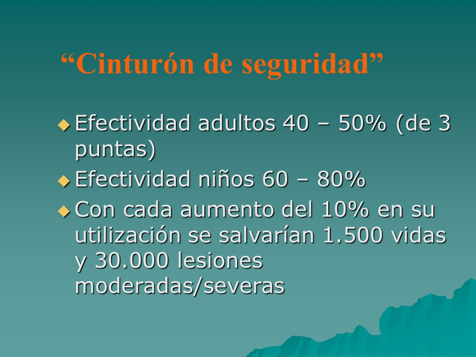 Cinturón de seguridad Efectividad adultos 40 – 50% (de 3 puntas) Efectividad adultos 40 – 50% (de 3 puntas) Efectividad niños 60 – 80% Efectividad niños 60 – 80% Con cada aumento del 10% en su utilización se salvarían 1.500 vidas y 30.000 lesiones moderadas/severas Con cada aumento del 10% en su utilización se salvarían 1.500 vidas y 30.000 lesiones moderadas/severas